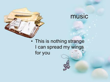 Music This is nothing strange I can spread my wings for you.