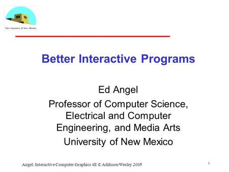 1 Angel: Interactive Computer Graphics 4E © Addison-Wesley 2005 Better Interactive Programs Ed Angel Professor of Computer Science, Electrical and Computer.