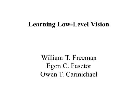 Learning Low-Level Vision William T. Freeman Egon C. Pasztor Owen T. Carmichael.