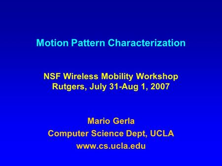 Motion Pattern Characterization NSF Wireless Mobility Workshop Rutgers, July 31-Aug 1, 2007 Mario Gerla Computer Science Dept, UCLA www.cs.ucla.edu.