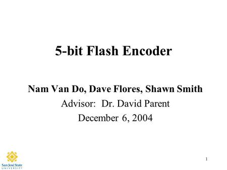 1 5-bit Flash Encoder Nam Van Do, Dave Flores, Shawn Smith Advisor: Dr. David Parent December 6, 2004.