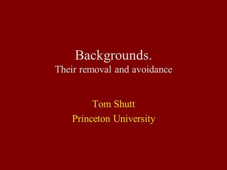 Backgrounds. Their removal and avoidance Tom Shutt Princeton University.