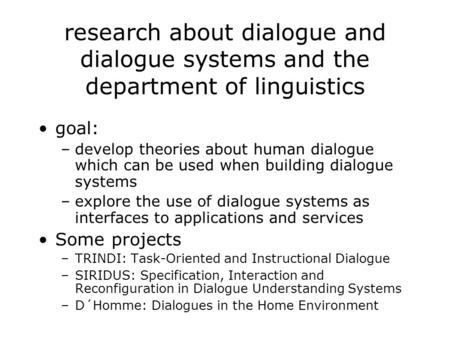 Research about dialogue and dialogue systems and the department of linguistics goal: –develop theories about human dialogue which can be used when building.
