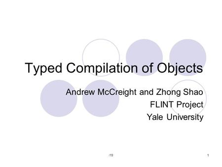 /191 Typed Compilation of Objects Andrew McCreight and Zhong Shao FLINT Project Yale University.