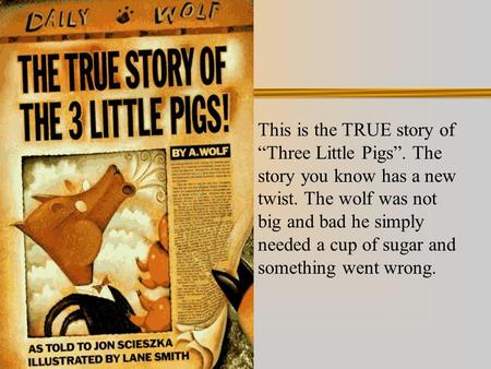 "This is the TRUE story of ""Three Little Pigs"". The story you know has a new twist. The wolf was not big and bad he simply needed a cup of sugar and something."