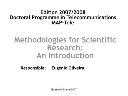 Eugénio Oliveira /2007 Methodologies for Scientific Research: An Introduction Responsible: Eugénio Oliveira Edition 2007/2008 Doctoral Programme in Telecommunications.