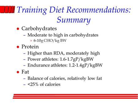 Training Diet Recommendations: Summary l Carbohydrates –Moderate to high in carbohydrates »6-10g CHO/kg BW l Protein –Higher than RDA, moderately high.