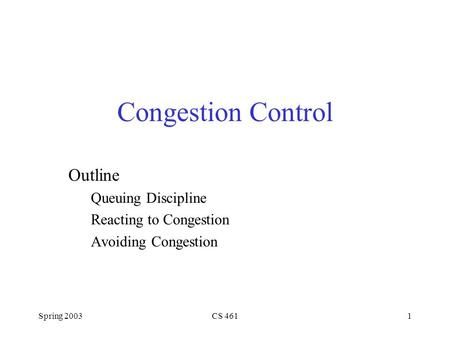 Spring 2003CS 4611 Congestion Control Outline Queuing Discipline Reacting to Congestion Avoiding Congestion.