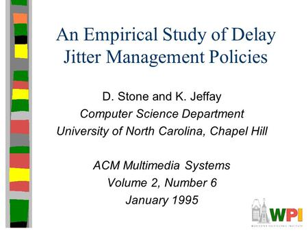 An Empirical Study of Delay Jitter Management Policies D. Stone and K. Jeffay Computer Science Department University of North Carolina, Chapel Hill ACM.