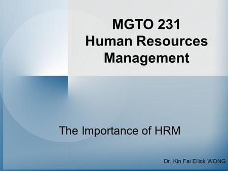 MGTO 231 Human Resources Management The Importance of HRM Dr. Kin Fai Ellick WONG.