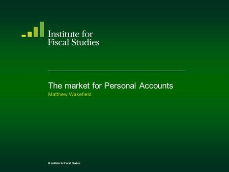 The market for Personal Accounts Matthew Wakefield © Institute for Fiscal Studies.