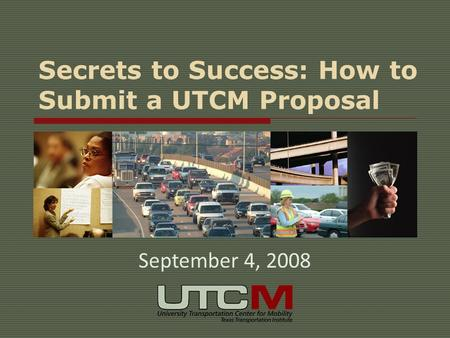 Secrets to Success: How to Submit a UTCM Proposal September 4, 2008.