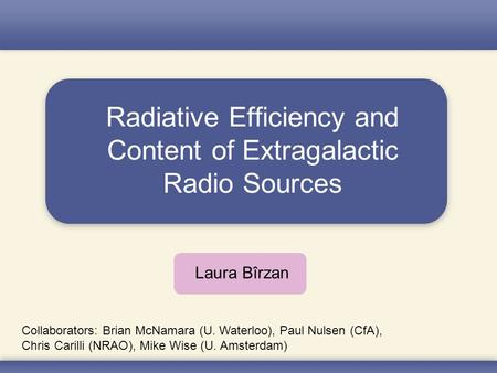 Radiative Efficiency and Content of Extragalactic Radio Sources Laura Bîrzan Collaborators: Brian McNamara (U. Waterloo), Paul Nulsen (CfA), Chris Carilli.