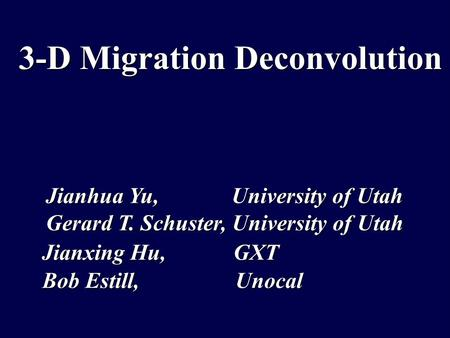3-D Migration Deconvolution Jianxing Hu, GXT Bob Estill, Unocal Jianhua Yu, University of Utah Gerard T. Schuster, University of Utah.