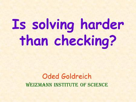 Is solving harder than checking? Oded Goldreich Weizmann Institute of Science.