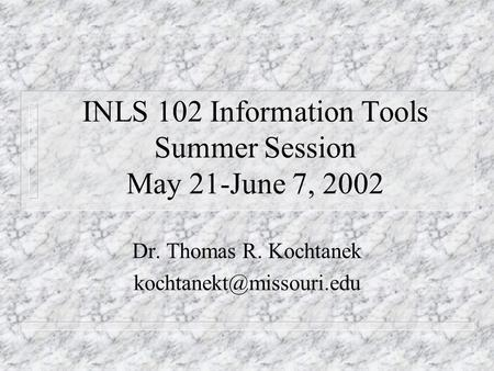 INLS 102 Information Tools Summer Session May 21-June 7, 2002 Dr. Thomas R. Kochtanek