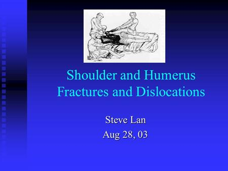 Shoulder and Humerus Fractures and Dislocations Steve Lan Aug 28, 03.