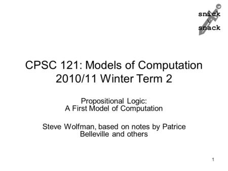 Snick  snack CPSC 121: Models of Computation 2010/11 Winter Term 2 Propositional Logic: A First Model of Computation Steve Wolfman, based on notes by.