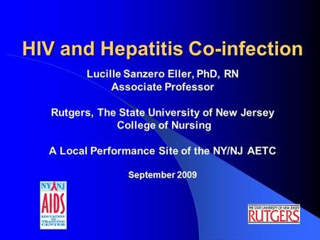 HIV and Hepatitis Co-infection Lucille Sanzero Eller, PhD, RN Associate Professor Rutgers, The State University of New Jersey College of Nursing A Local.
