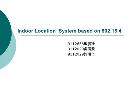 Indoor Location System based on 802.15.4 9112636 戴毓廷 9112029 吳信賢 9112029 許碩仁.