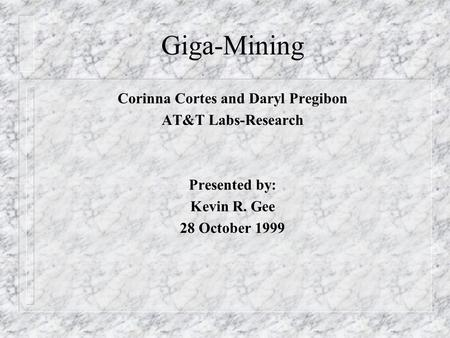Giga-Mining Corinna Cortes and Daryl Pregibon AT&T Labs-Research Presented by: Kevin R. Gee 28 October 1999.