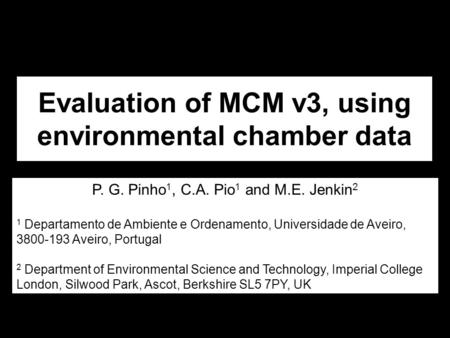 Evaluation of MCM v3, using environmental chamber data P. G. Pinho 1, C.A. Pio 1 and M.E. Jenkin 2 1 Departamento de Ambiente e Ordenamento, Universidade.