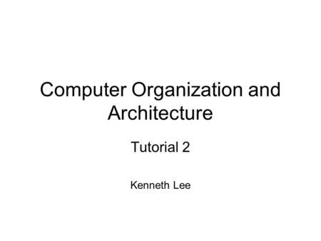Computer Organization and Architecture Tutorial 2 Kenneth Lee.