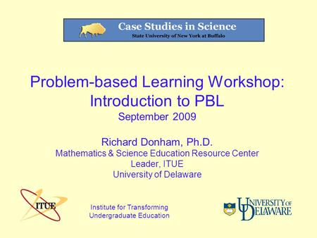 Problem-based Learning Workshop: Introduction to PBL September 2009 Richard Donham, Ph.D. Mathematics & Science Education Resource Center Leader, ITUE.