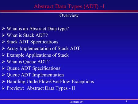 1 Lecture 24 Abstract Data Types (ADT) –I Overview  What is an Abstract Data type?  What is Stack ADT?  Stack ADT Specifications  Array Implementation.