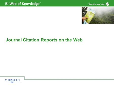 Journal Citation Reports on the Web. Copyright 2006 Thomson Corporation 2 Introduction JCR distills citation trend data for 7,600+ journals from more.