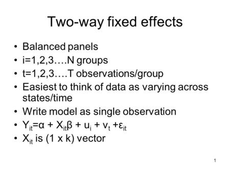 1 Two-way fixed effects Balanced panels i=1,2,3….N groups t=1,2,3….T observations/group Easiest to think of data as varying across states/time Write model.