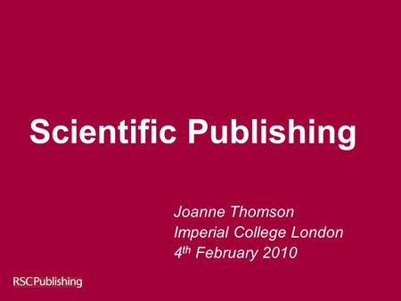 Scientific Publishing Joanne Thomson Imperial College London 4 th February 2010.
