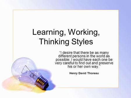 "Learning, Working, Thinking Styles ""I desire that there be as many different persons in the world as possible; I would have each one be very careful to."