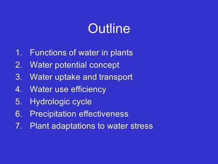 Outline 1.Functions of water in plants 2.Water potential concept 3.Water uptake and transport 4.Water use efficiency 5.Hydrologic cycle 6.Precipitation.