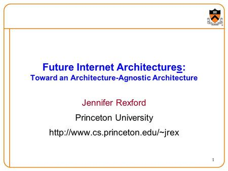 1 Future Internet Architectures: Toward an Architecture-Agnostic Architecture Jennifer Rexford Princeton University