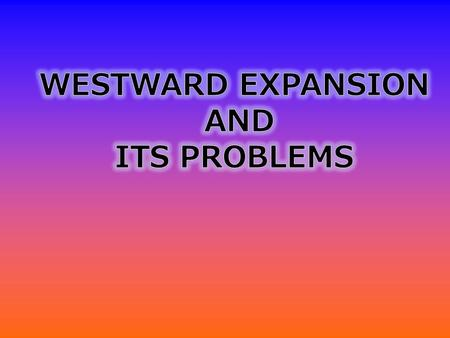 WESTWARD EXPANSION AND ITS PROBLEMS.