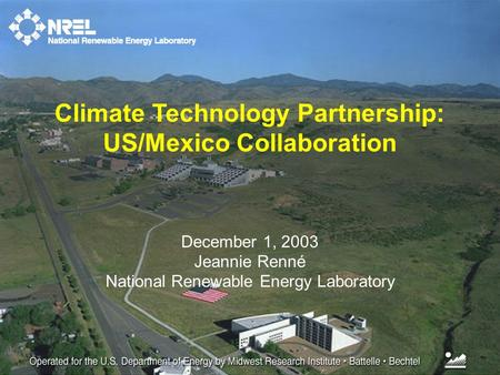 December 1, 2003 Jeannie Renné National Renewable Energy Laboratory Climate Technology Partnership: US/Mexico Collaboration.