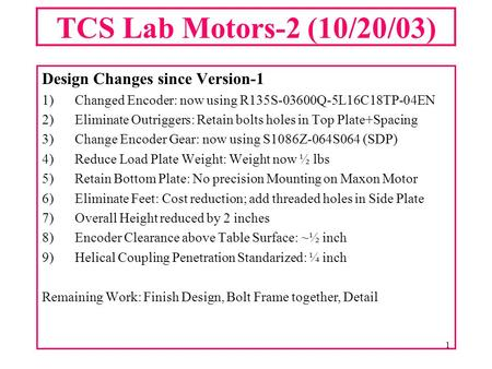 1 TCS Lab Motors-2 (10/20/03) Design Changes since Version-1 1)Changed Encoder: now using R135S-03600Q-5L16C18TP-04EN 2)Eliminate Outriggers: Retain bolts.