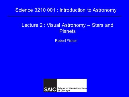 Science 3210 001 : Introduction to Astronomy Lecture 2 : Visual Astronomy -- Stars and Planets Robert Fisher.