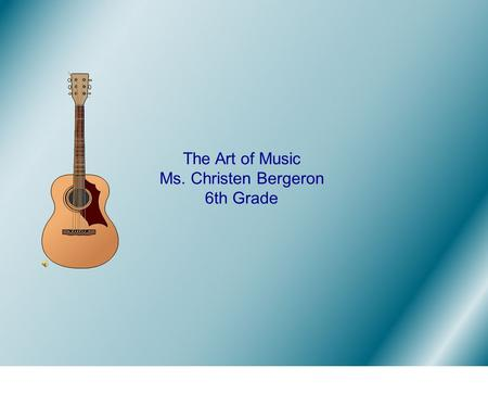 The Art of Music Ms. Christen Bergeron 6th Grade.
