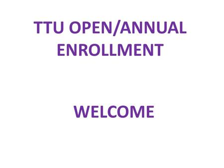 TTU OPEN/ANNUAL ENROLLMENT WELCOME. Housekeeping Items CELL PHONES ARE YOU A BENEFIT ELIGIBLE EMPLOYEE  Full Time Faculty & Staff  Part Time for 24.