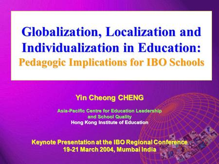 Globalization, Localization and Individualization in Education: Pedagogic Implications for IBO Schools Yin Cheong CHENG Asia-Pacific Centre for Education.