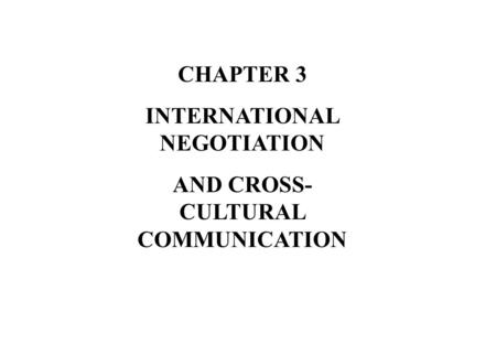 CHAPTER 3 INTERNATIONAL NEGOTIATION AND CROSS- CULTURAL COMMUNICATION.