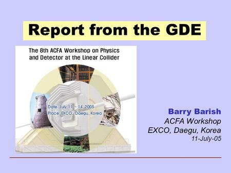 Report from the GDE Barry Barish ACFA Workshop EXCO, Daegu, Korea 11-July-05.