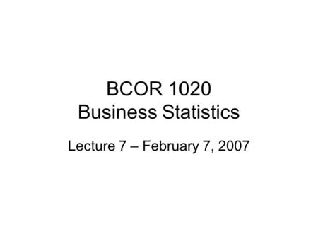 BCOR 1020 Business Statistics Lecture 7 – February 7, 2007.