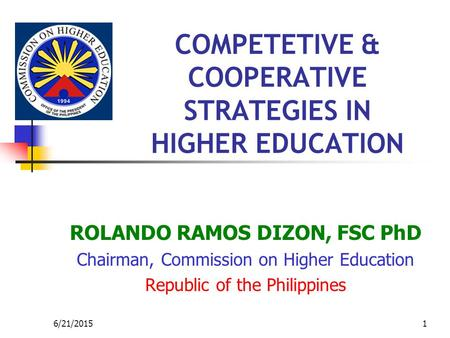 6/21/20151 COMPETETIVE & COOPERATIVE STRATEGIES IN HIGHER EDUCATION ROLANDO RAMOS DIZON, FSC PhD Chairman, Commission on Higher Education Republic of the.