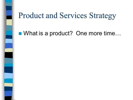 Product and Services Strategy What is a product? One more time…