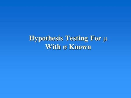 Hypothesis Testing For  With  Known. HYPOTHESIS TESTING Basic idea: You want to see whether or not your data supports a statement about a parameter.