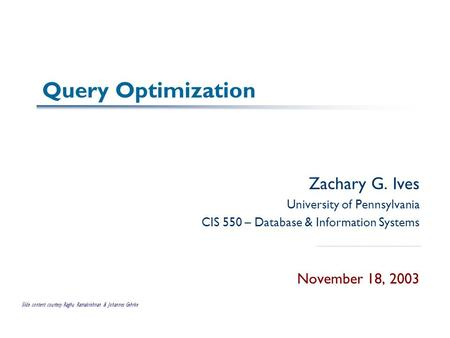 Query Optimization Zachary G. Ives University of Pennsylvania CIS 550 – Database & Information Systems November 18, 2003 Slide content courtesy Raghu Ramakrishnan.