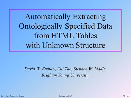 ER 2002BYU Data Extraction Group Automatically Extracting Ontologically Specified Data from HTML Tables with Unknown Structure David W. Embley, Cui Tao,